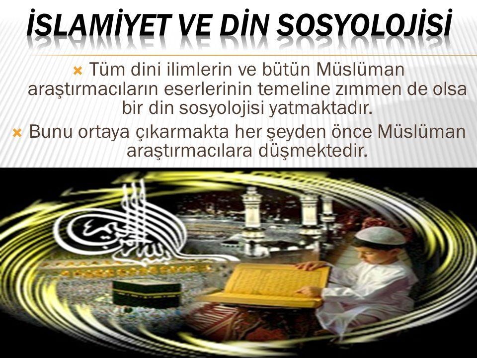 Tüm dini ilimlerin ve bütün Müslüman araştırmacıların eserlerinin temeline zımmen de olsa bir din sosyolojisi yatmaktadır.  Bunu ortaya çıkarmakta
