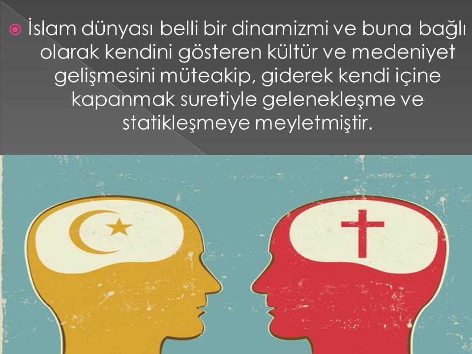  İslam dünyası belli bir dinamizmi ve buna bağlı olarak kendini gösteren kültür ve medeniyet gelişmesini müteakip, giderek kendi içine kapanmak suret