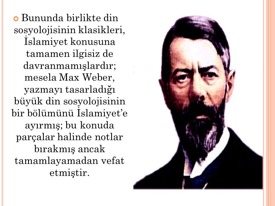 Bununda birlikte din sosyolojisinin klasikleri, İslamiyet konusuna tamamen ilgisiz de davranmamışlardır; mesela Max Weber, yazmayı tasarladığı büyük d