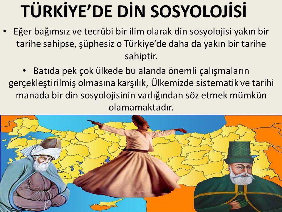 TÜRKİYE'DE DİN SOSYOLOJİSİ Eğer bağımsız ve tecrübi bir ilim olarak din sosyolojisi yakın bir tarihe sahipse, şüphesiz o Türkiye'de daha da yakın bir tarihe sahiptir.