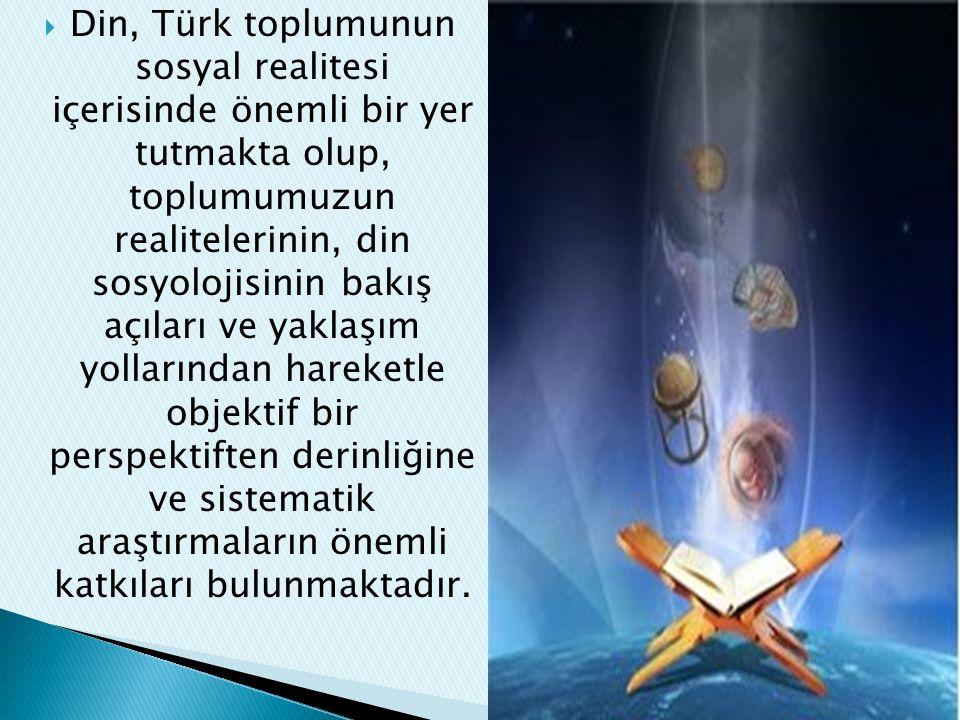  Din, Türk toplumunun sosyal realitesi içerisinde önemli bir yer tutmakta olup, toplumumuzun realitelerinin, din sosyolojisinin bakış açıları ve yakl
