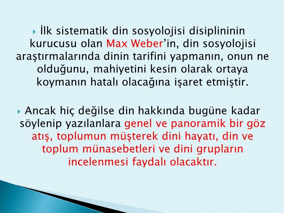  İlk sistematik din sosyolojisi disiplininin kurucusu olan Max Weber'in, din sosyolojisi araştırmalarında dinin tarifini yapmanın, onun ne olduğunu, mahiyetini kesin olarak ortaya koymanın hatalı olacağına işaret etmiştir.