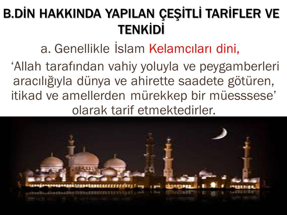 B.DİN HAKKINDA YAPILAN ÇEŞİTLİ TARİFLER VE TENKİDİ a. Genellikle İslam Kelamcıları dini, 'Allah tarafından vahiy yoluyla ve peygamberleri aracılığıyla