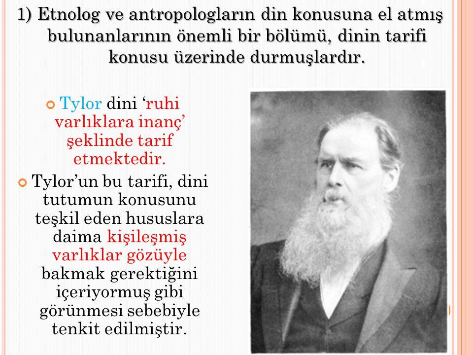 1) Etnolog ve antropologların din konusuna el atmış bulunanlarının önemli bir bölümü, dinin tarifi konusu üzerinde durmuşlardır. Tylor dini 'ruhi varl