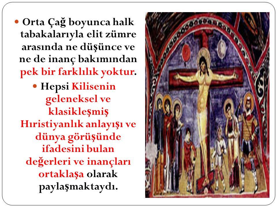 Orta Ça ğ boyunca halk tabakalarıyla elit zümre arasında ne dü ş ünce ve ne de inanç bakımından pek bir farklılık yoktur. Hepsi Kilisenin geleneksel v