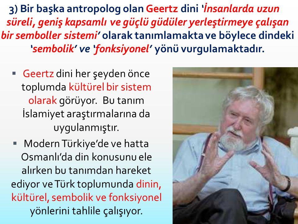 3) Bir başka antropolog olan Geertz dini 'İnsanlarda uzun süreli, geniş kapsamlı ve güçlü güdüler yerleştirmeye çalışan bir semboller sistemi' olarak