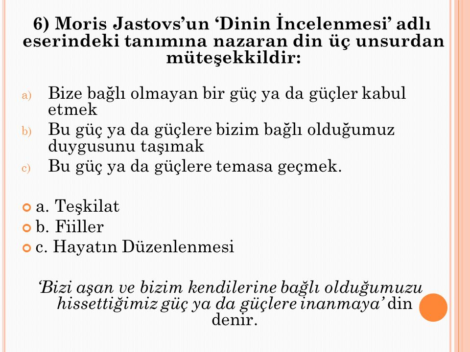 6) Moris Jastovs'un 'Dinin İncelenmesi' adlı eserindeki tanımına nazaran din üç unsurdan müteşekkildir: a) Bize bağlı olmayan bir güç ya da güçler kabul etmek b) Bu güç ya da güçlere bizim bağlı olduğumuz duygusunu taşımak c) Bu güç ya da güçlere temasa geçmek.