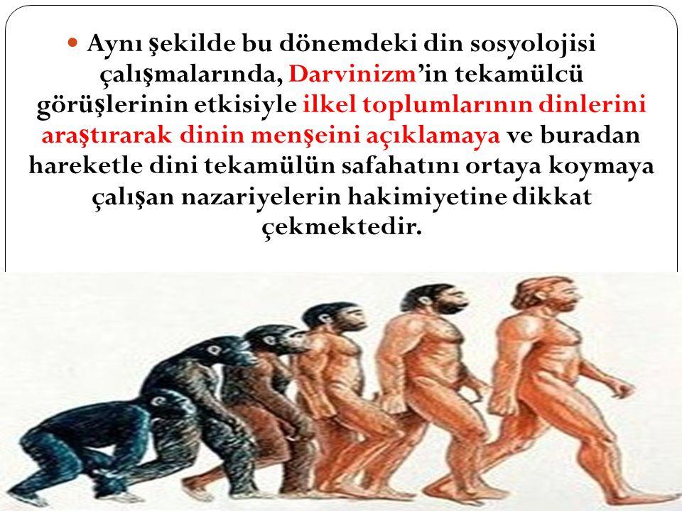 Aynı ş ekilde bu dönemdeki din sosyolojisi çalı ş malarında, Darvinizm'in tekamülcü görü ş lerinin etkisiyle ilkel toplumlarının dinlerini ara ş tırar