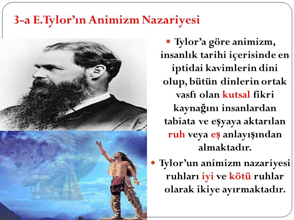 3-a E.Tylor'ın Animizm Nazariyesi Tylor'a göre animizm, insanlık tarihi içerisinde en iptidai kavimlerin dini olup, bütün dinlerin ortak vasfı olan ku