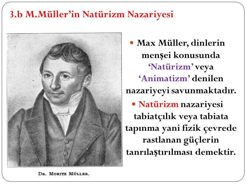3.b M.Müller'in Natürizm Nazariyesi Max Müller, dinlerin men ş ei konusunda 'Natürizm' veya 'Animatizm' denilen nazariyeyi savunmaktadır. Natürizm naz