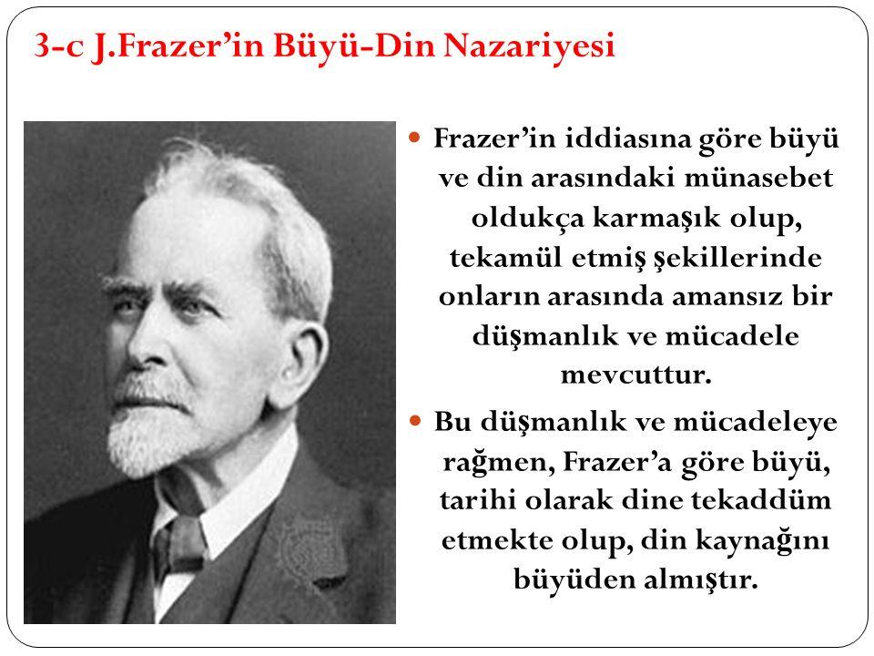 3-c J.Frazer'in Büyü-Din Nazariyesi Frazer'in iddiasına göre büyü ve din arasındaki münasebet oldukça karma ş ık olup, tekamül etmi ş ş ekillerinde onların arasında amansız bir dü ş manlık ve mücadele mevcuttur.