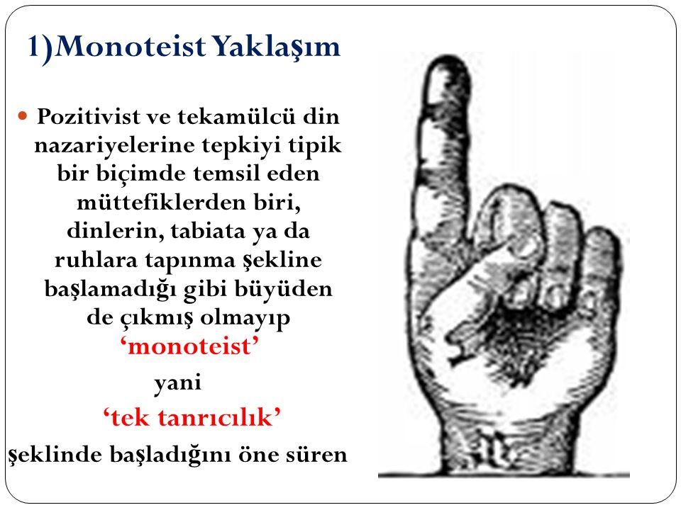 1)Monoteist Yakla ş ım Pozitivist ve tekamülcü din nazariyelerine tepkiyi tipik bir biçimde temsil eden müttefiklerden biri, dinlerin, tabiata ya da r
