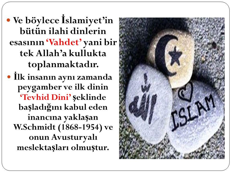 Ve böylece İ slamiyet'in bütün ilahi dinlerin esasının 'Vahdet' yani bir tek Allah'a kullukta toplanmaktadır.