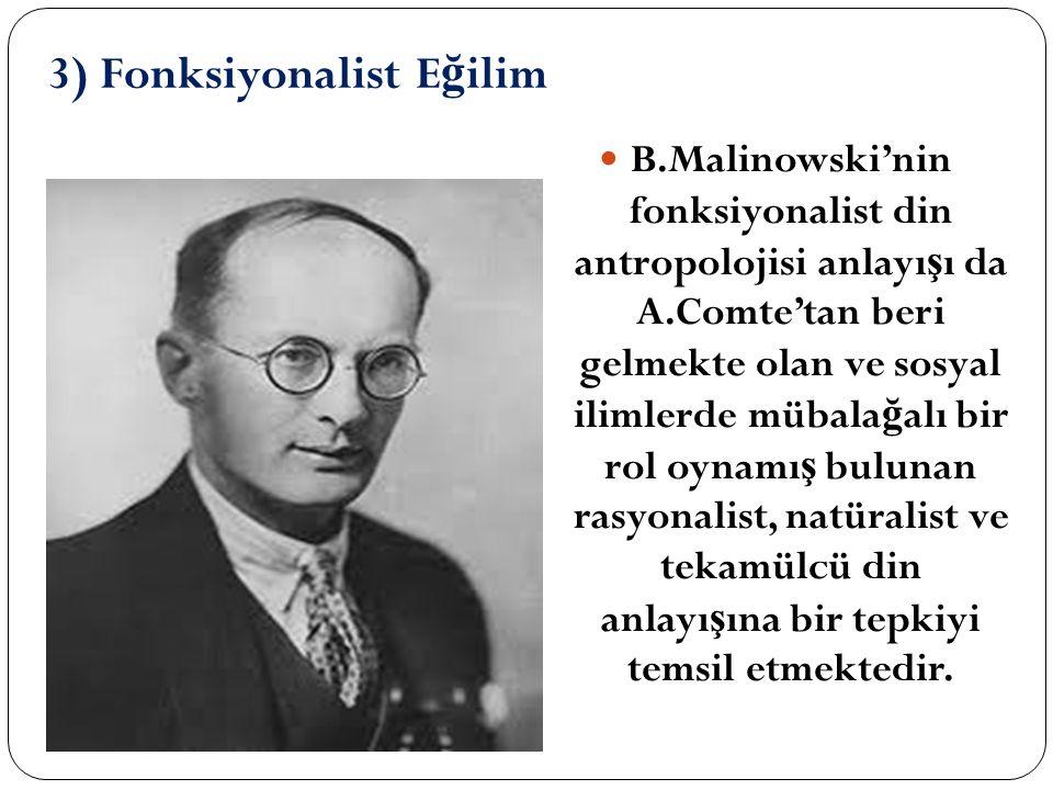 3) Fonksiyonalist E ğ ilim B.Malinowski'nin fonksiyonalist din antropolojisi anlayı ş ı da A.Comte'tan beri gelmekte olan ve sosyal ilimlerde mübala ğ alı bir rol oynamı ş bulunan rasyonalist, natüralist ve tekamülcü din anlayı ş ına bir tepkiyi temsil etmektedir.