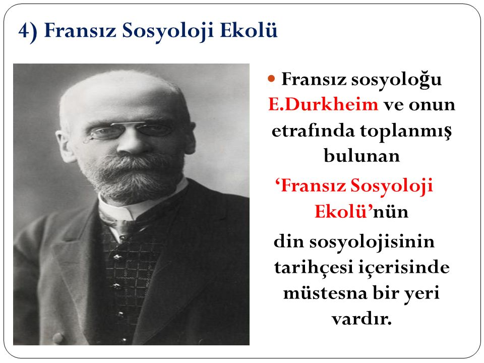 4) Fransız Sosyoloji Ekolü Fransız sosyolo ğ u E.Durkheim ve onun etrafında toplanmı ş bulunan 'Fransız Sosyoloji Ekolü'nün din sosyolojisinin tarihçesi içerisinde müstesna bir yeri vardır.