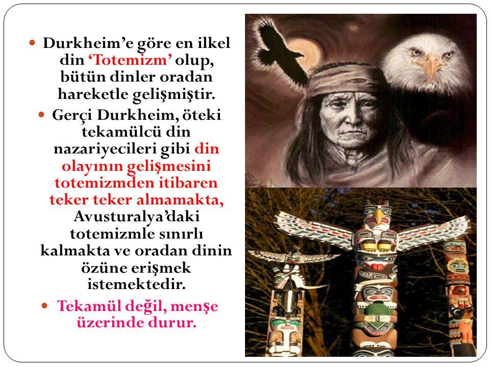 Durkheim'e göre en ilkel din 'Totemizm' olup, bütün dinler oradan hareketle geli ş mi ş tir. Gerçi Durkheim, öteki tekamülcü din nazariyecileri gibi d