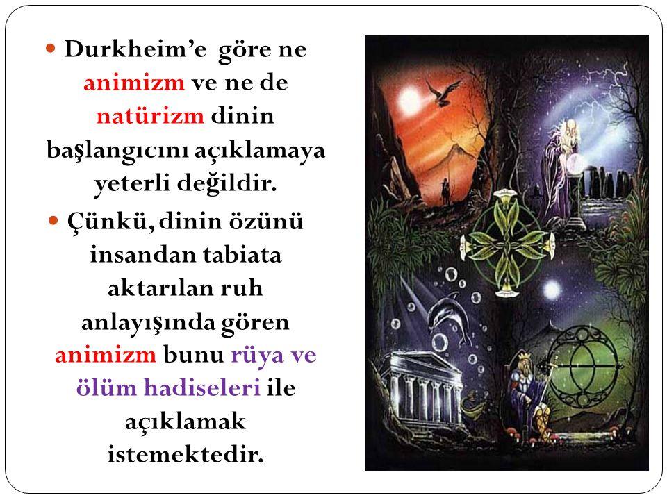 Durkheim'e göre ne animizm ve ne de natürizm dinin ba ş langıcını açıklamaya yeterli de ğ ildir. Çünkü, dinin özünü insandan tabiata aktarılan ruh anl