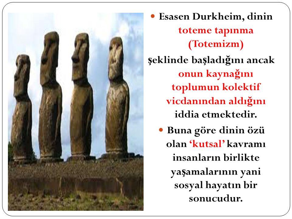 Esasen Durkheim, dinin toteme tapınma (Totemizm) ş eklinde ba ş ladı ğ ını ancak onun kayna ğ ını toplumun kolektif vicdanından aldı ğ ını iddia etmektedir.
