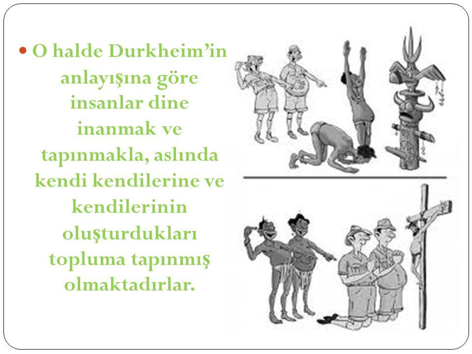 O halde Durkheim'in anlayı ş ına göre insanlar dine inanmak ve tapınmakla, aslında kendi kendilerine ve kendilerinin olu ş turdukları topluma tapınmı ş olmaktadırlar.