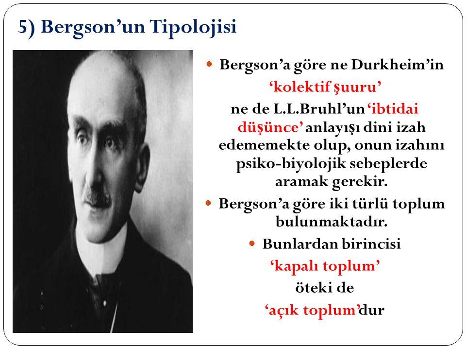 5) Bergson'un Tipolojisi Bergson'a göre ne Durkheim'in 'kolektif ş uuru' ne de L.L.Bruhl'un 'ibtidai dü ş ünce' anlayı ş ı dini izah edememekte olup, onun izahını psiko-biyolojik sebeplerde aramak gerekir.