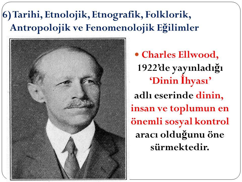 6) Tarihi, Etnolojik, Etnografik, Folklorik, Antropolojik ve Fenomenolojik E ğ ilimler Charles Ellwood, 1922'de yayınladı ğ ı 'Dinin İ hyası' adlı ese