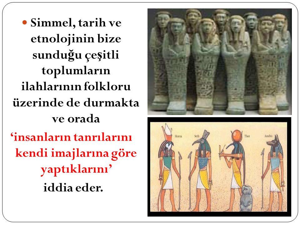 Simmel, tarih ve etnolojinin bize sundu ğ u çe ş itli toplumların ilahlarının folkloru üzerinde de durmakta ve orada 'insanların tanrılarını kendi ima