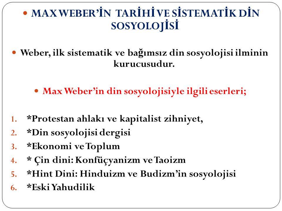 MAX WEBER' İ N TAR İ H İ VE S İ STEMAT İ K D İ N SOSYOLOJ İ S İ Weber, ilk sistematik ve ba ğ ımsız din sosyolojisi ilminin kurucusudur. Max Weber'in