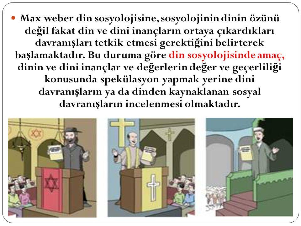 Max weber din sosyolojisine, sosyolojinin dinin özünü de ğ il fakat din ve dini inançların ortaya çıkardıkları davranı ş ları tetkik etmesi gerekti ğ