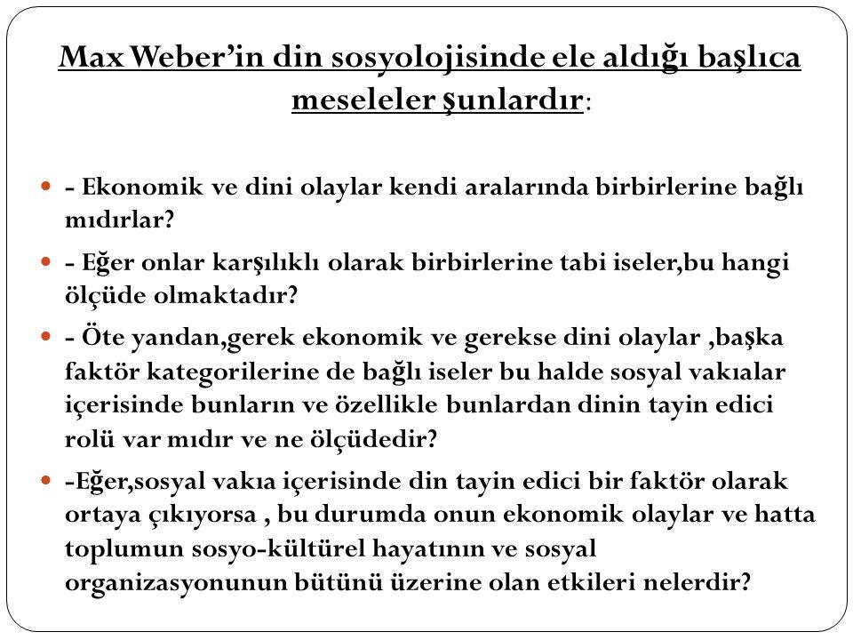 Max Weber'in din sosyolojisinde ele aldı ğ ı ba ş lıca meseleler ş unlardır: - Ekonomik ve dini olaylar kendi aralarında birbirlerine ba ğ lı mıdırlar