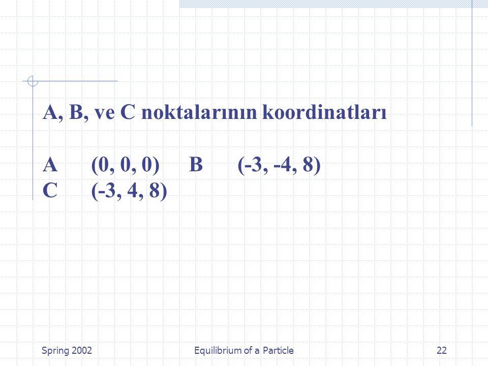 Spring 2002Equilibrium of a Particle22 A, B, ve C noktalarının koordinatları A (0, 0, 0) B (-3, -4, 8) C (-3, 4, 8)