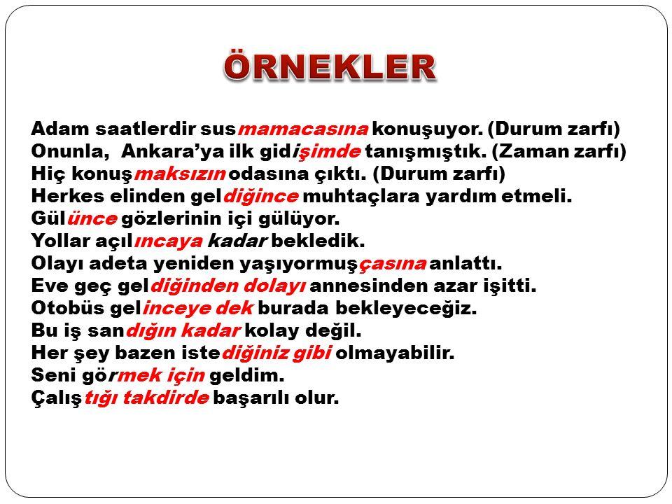 Adam saatlerdir susmamacasına konuşuyor. (Durum zarfı) Onunla, Ankara'ya ilk gidişimde tanışmıştık.