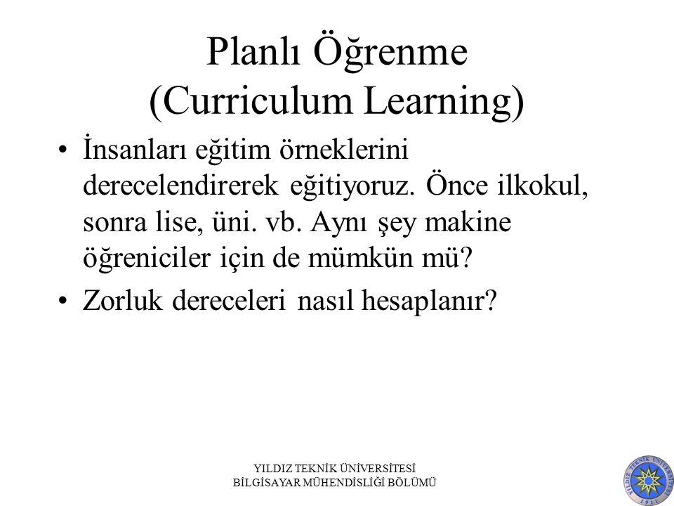 Planlı Öğrenme (Curriculum Learning) İnsanları eğitim örneklerini derecelendirerek eğitiyoruz. Önce ilkokul, sonra lise, üni. vb. Aynı şey makine öğre