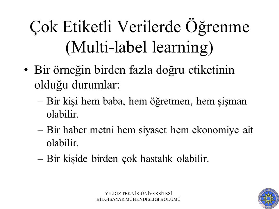 Çok Etiketli Verilerde Öğrenme (Multi-label learning) Bir örneğin birden fazla doğru etiketinin olduğu durumlar: –Bir kişi hem baba, hem öğretmen, hem şişman olabilir.
