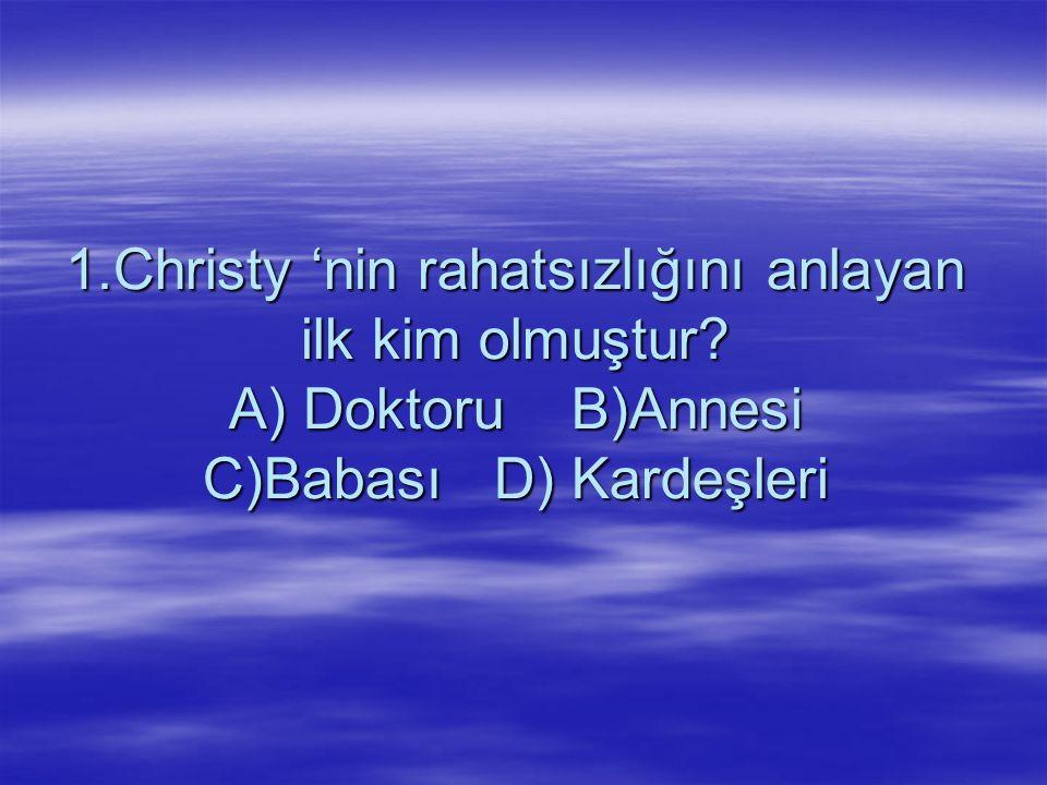 1.Christy 'nin rahatsızlığını anlayan ilk kim olmuştur? A) Doktoru B)Annesi C)Babası D) Kardeşleri