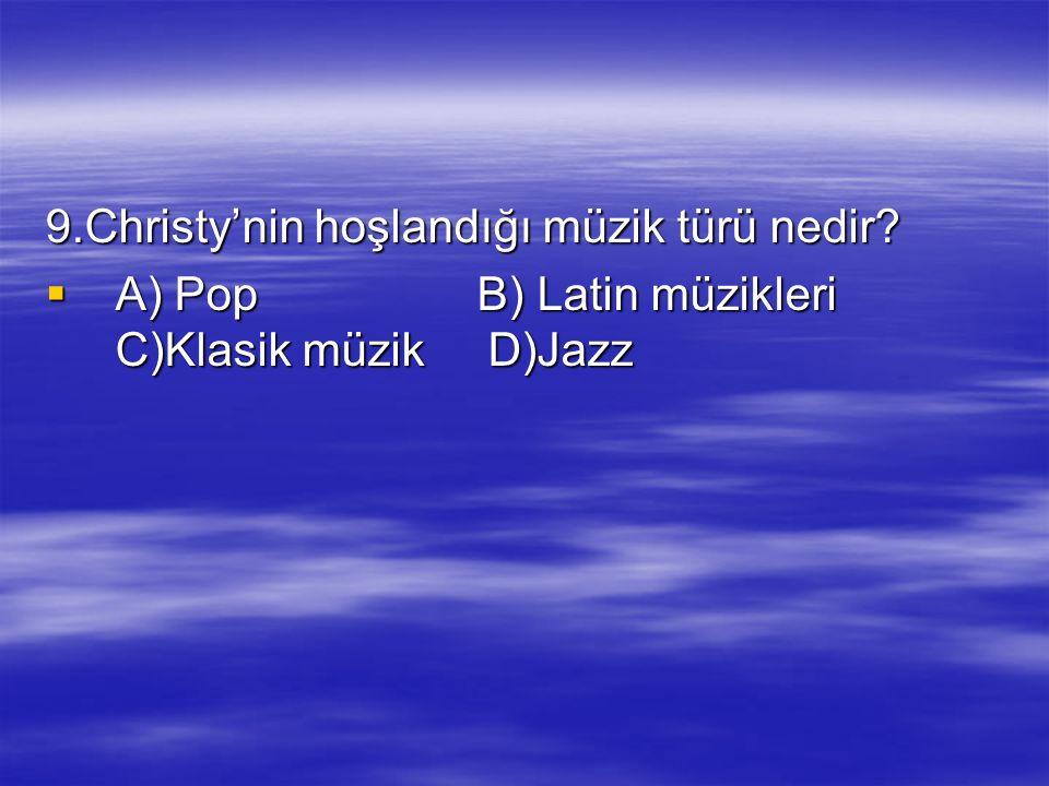 9.Christy'nin hoşlandığı müzik türü nedir?  A) Pop B) Latin müzikleri C)Klasik müzik D)Jazz