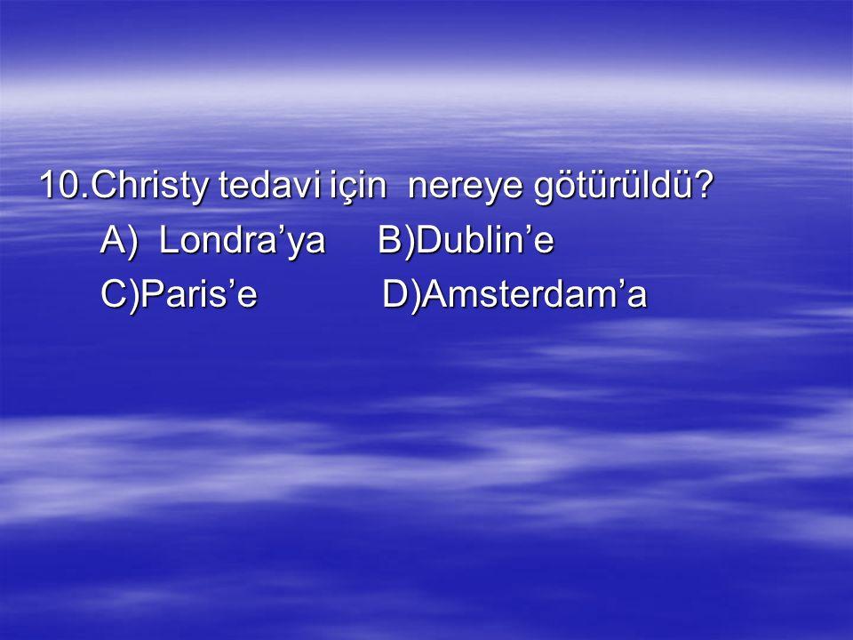 10.Christy tedavi için nereye götürüldü? A) Londra'ya B)Dublin'e A) Londra'ya B)Dublin'e C)Paris'e D)Amsterdam'a C)Paris'e D)Amsterdam'a