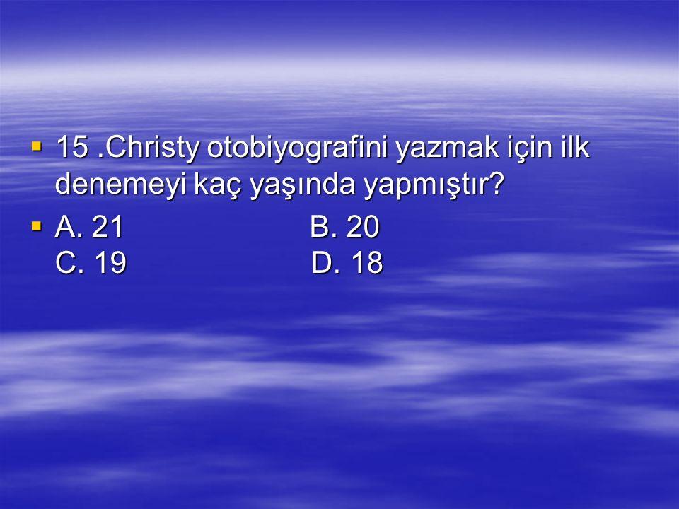  15.Christy otobiyografini yazmak için ilk denemeyi kaç yaşında yapmıştır?  A. 21 B. 20 C. 19 D. 18