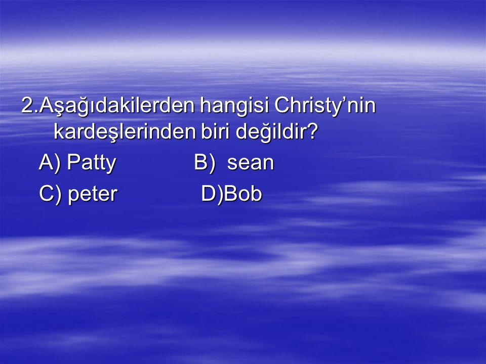 2.Aşağıdakilerden hangisi Christy'nin kardeşlerinden biri değildir? A) Patty B) sean A) Patty B) sean C) peter D)Bob C) peter D)Bob
