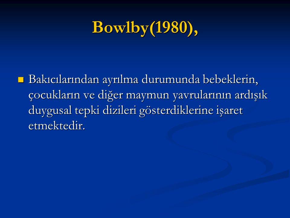 Bowlby(1980), Bakıcılarından ayrılma durumunda bebeklerin, çocukların ve diğer maymun yavrularının ardışık duygusal tepki dizileri gösterdiklerine işa