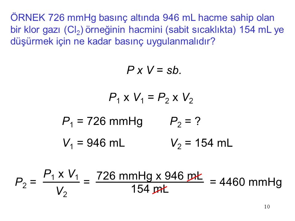 10 ÖRNEK 726 mmHg basınç altında 946 mL hacme sahip olan bir klor gazı (Cl 2 ) örneğinin hacmini (sabit sıcaklıkta) 154 mL ye düşürmek için ne kadar basınç uygulanmalıdır.