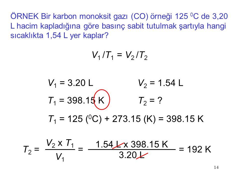 14 ÖRNEK Bir karbon monoksit gazı (CO) örneği 125 0 C de 3,20 L hacim kapladığına göre basınç sabit tutulmak şartıyla hangi sıcaklıkta 1,54 L yer kaplar.