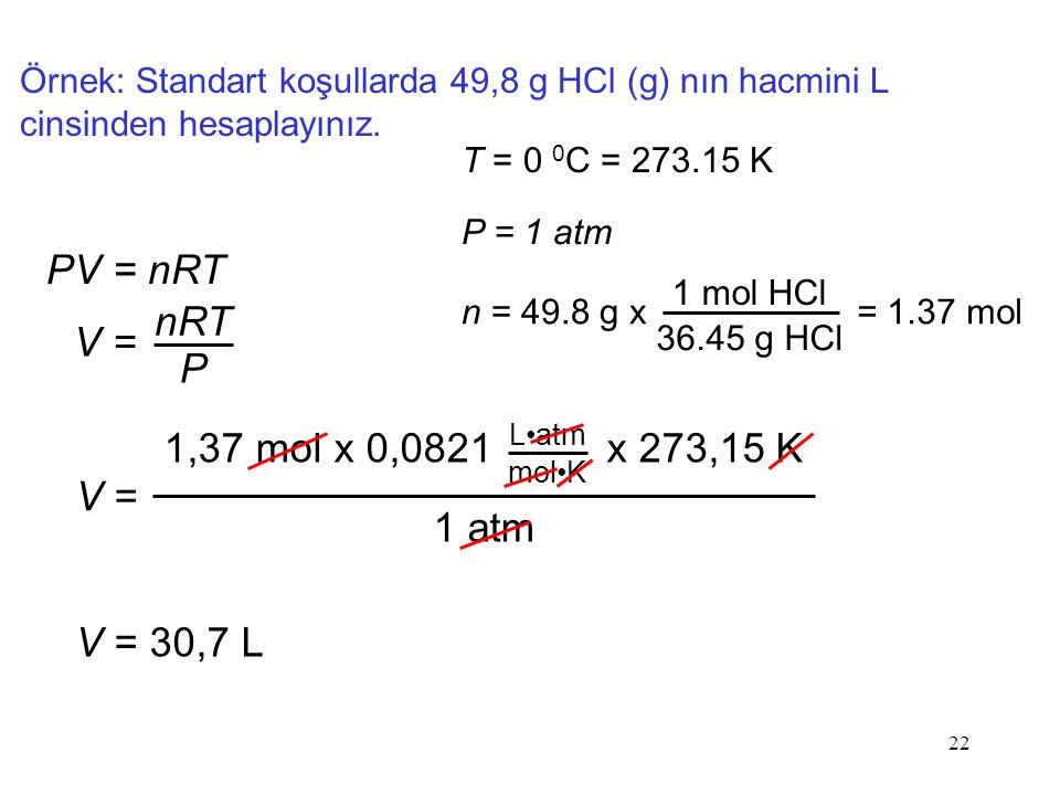 22 Örnek: Standart koşullarda 49,8 g HCl (g) nın hacmini L cinsinden hesaplayınız.