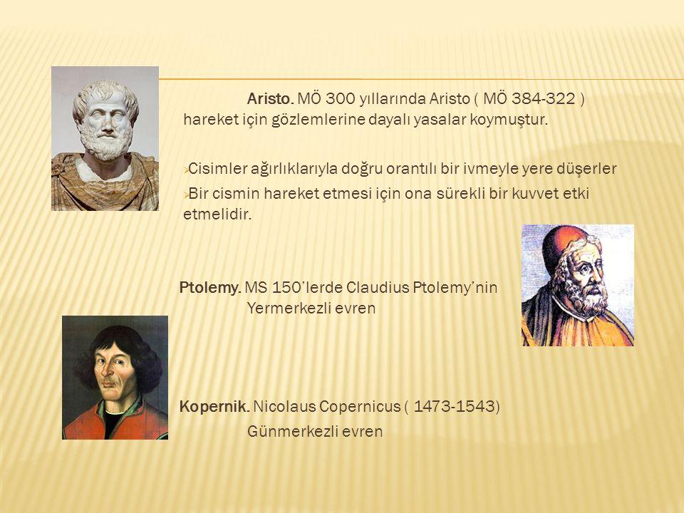 Aristo. MÖ 300 yıllarında Aristo ( MÖ 384-322 ) hareket için gözlemlerine dayalı yasalar koymuştur.  Cisimler ağırlıklarıyla doğru orantılı bir ivmey