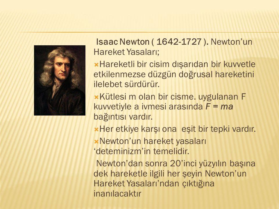 Isaac Newton ( 1642-1727 ). Newton'un Hareket Yasaları;  Hareketli bir cisim dışarıdan bir kuvvetle etkilenmezse düzgün doğrusal hareketini ilelebet