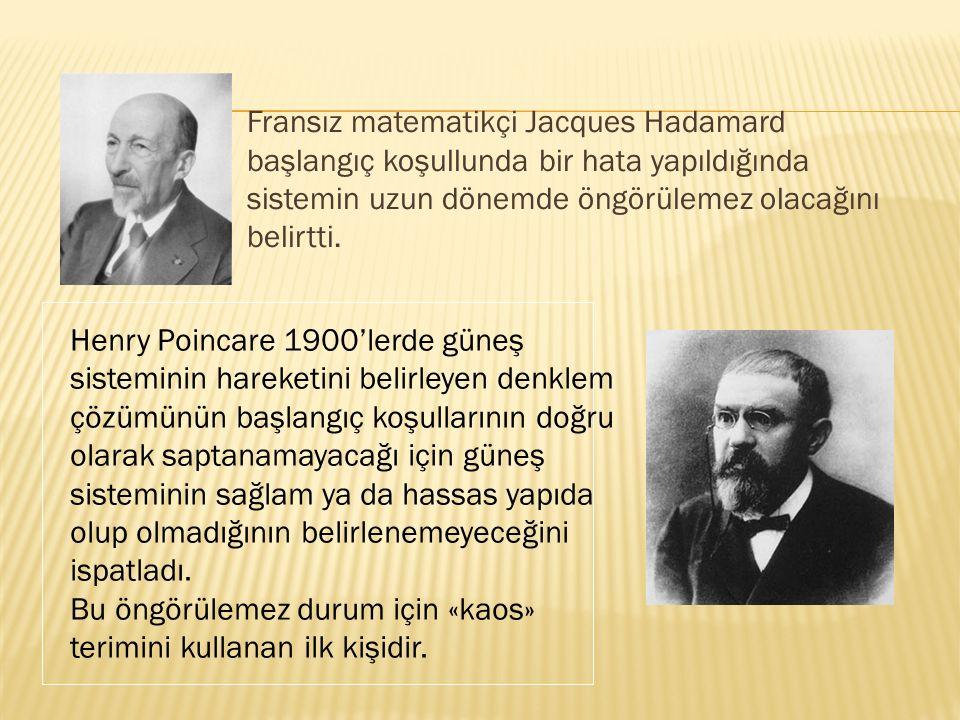 Fransız matematikçi Jacques Hadamard başlangıç koşullunda bir hata yapıldığında sistemin uzun dönemde öngörülemez olacağını belirtti. Henry Poincare 1
