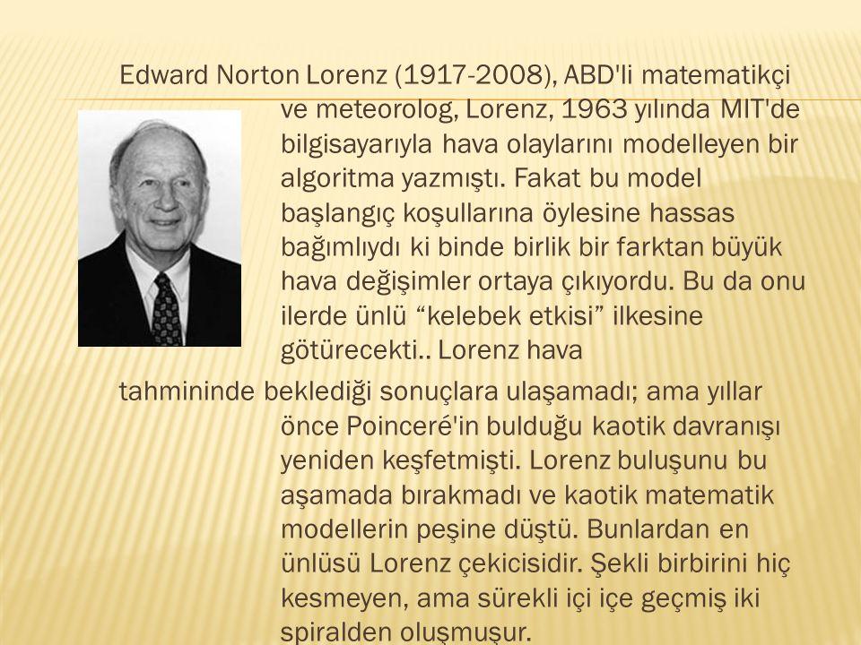 Edward Norton Lorenz (1917-2008), ABD'li matematikçi ve meteorolog, Lorenz, 1963 yılında MIT'de bilgisayarıyla hava olaylarını modelleyen bir algoritm