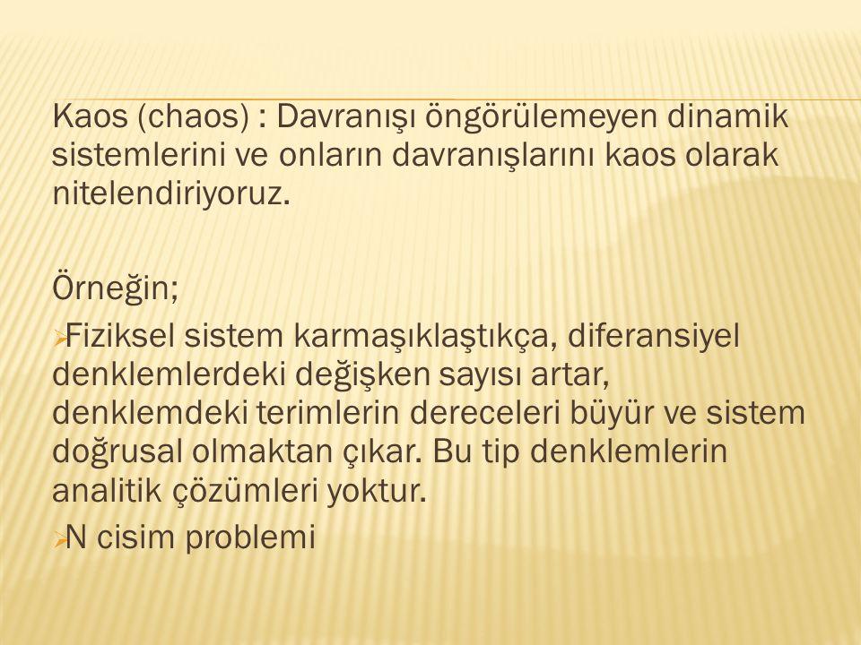 Kaos (chaos) : Davranışı öngörülemeyen dinamik sistemlerini ve onların davranışlarını kaos olarak nitelendiriyoruz. Örneğin;  Fiziksel sistem karmaşı