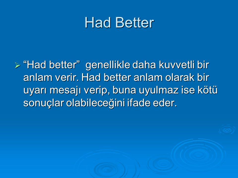 """Had Better  """"Had better"""" genellikle daha kuvvetli bir anlam verir. Had better anlam olarak bir uyarı mesajı verip, buna uyulmaz ise kötü sonuçlar ola"""