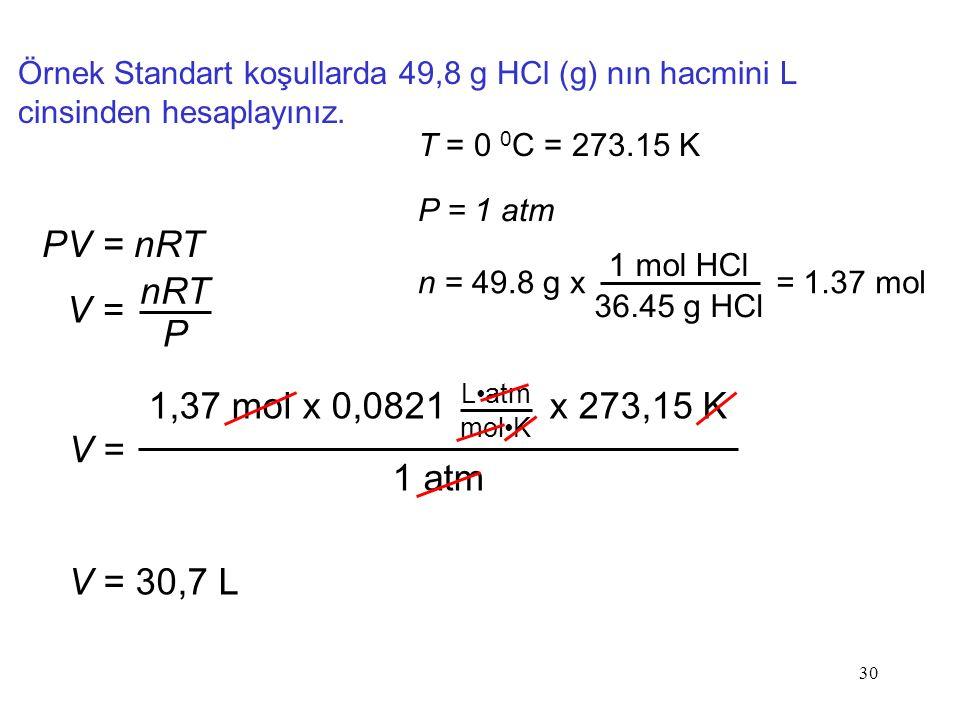 30 Örnek Standart koşullarda 49,8 g HCl (g) nın hacmini L cinsinden hesaplayınız. PV = nRT V = nRT P T = 0 0 C = 273.15 K P = 1 atm n = 49.8 g x 1 mol