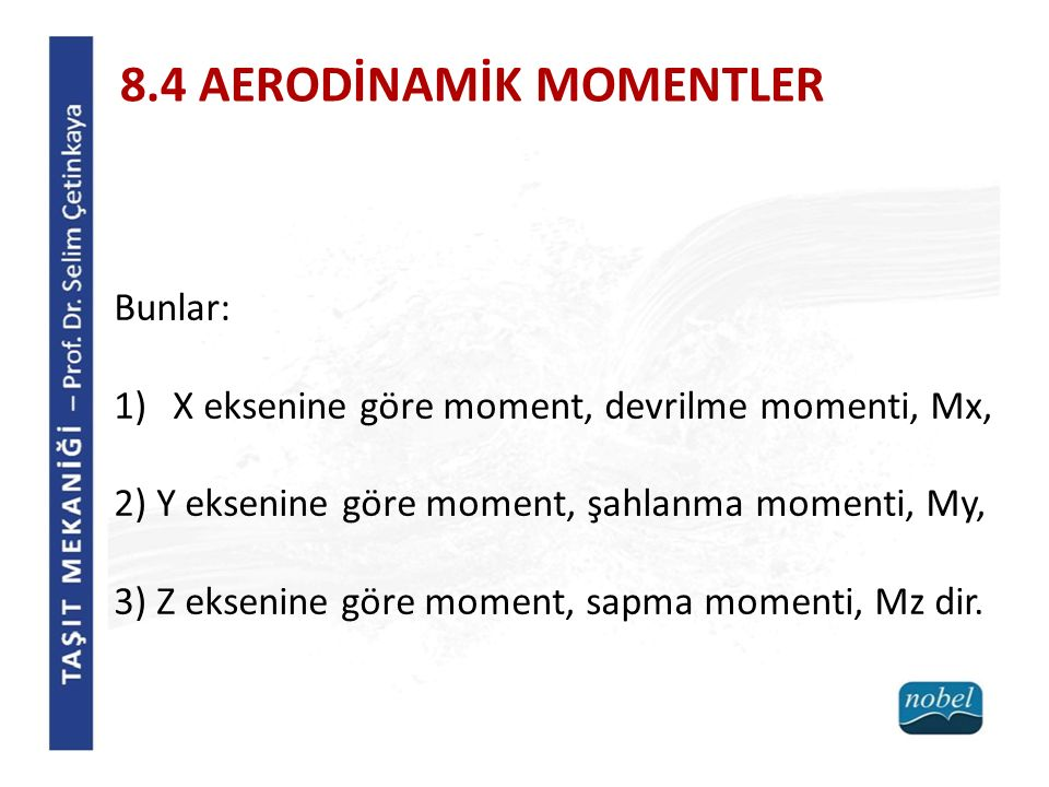 Bunlar: 1)X eksenine göre moment, devrilme momenti, Mx, 2) Y eksenine göre moment, şahlanma momenti, My, 3) Z eksenine göre moment, sapma momenti, Mz